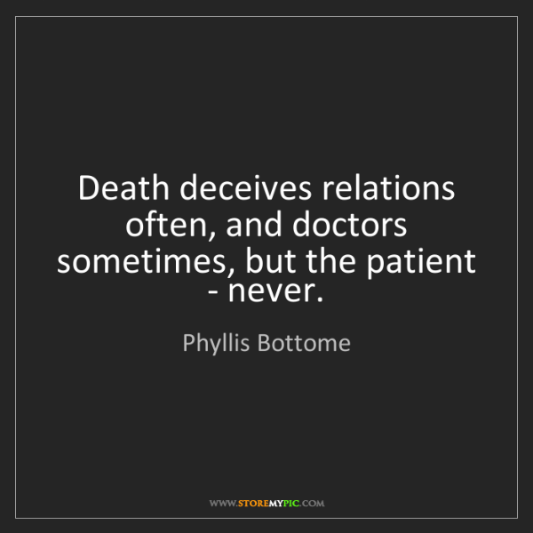 Phyllis Bottome: Death deceives relations often, and doctors sometimes,...