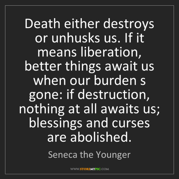 Seneca the Younger: Death either destroys or unhusks us. If it means liberation,...