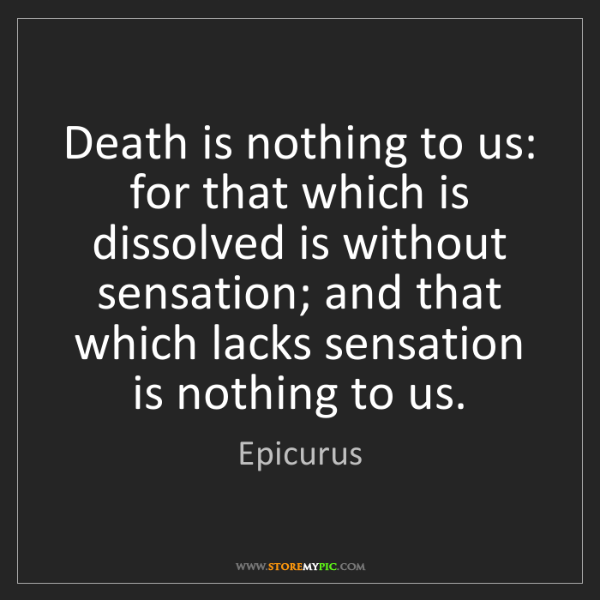 Epicurus: Death is nothing to us: for that which is dissolved is...