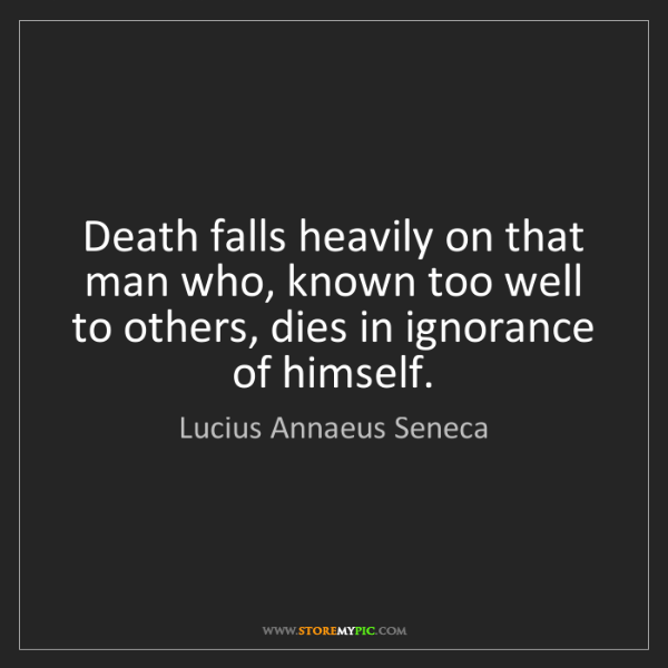 Lucius Annaeus Seneca: Death falls heavily on that man who, known too well to...