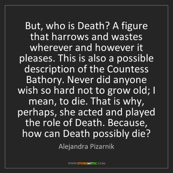 Alejandra Pizarnik: But, who is Death? A figure that harrows and wastes wherever...