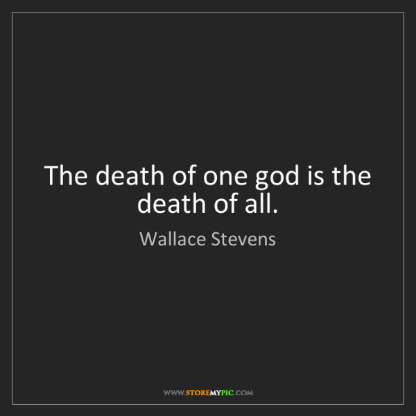 Wallace Stevens: The death of one god is the death of all.