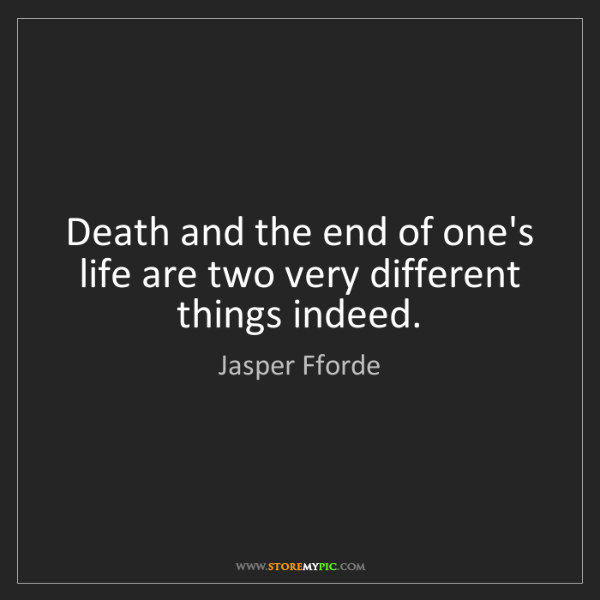Jasper Fforde: Death and the end of one's life are two very different...