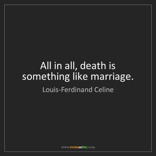 Louis-Ferdinand Celine: All in all, death is something like marriage.