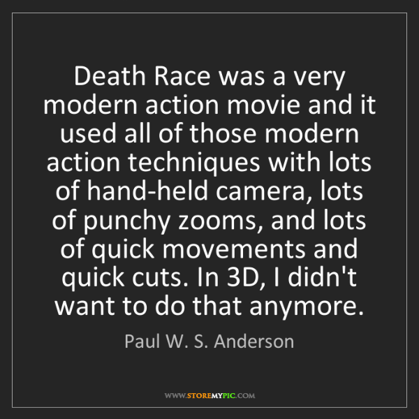 Paul W. S. Anderson: Death Race was a very modern action movie and it used...