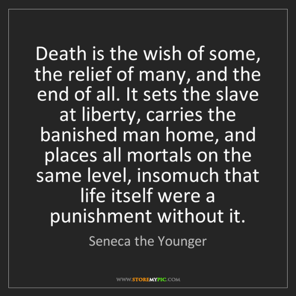 Seneca the Younger: Death is the wish of some, the relief of many, and the...