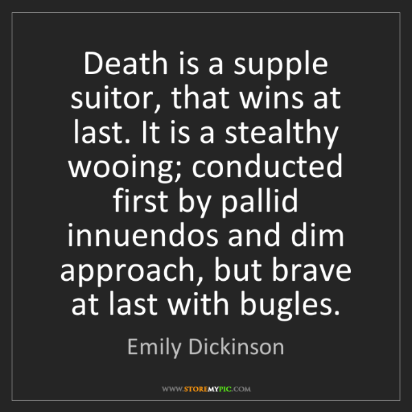 Emily Dickinson: Death is a supple suitor, that wins at last. It is a...