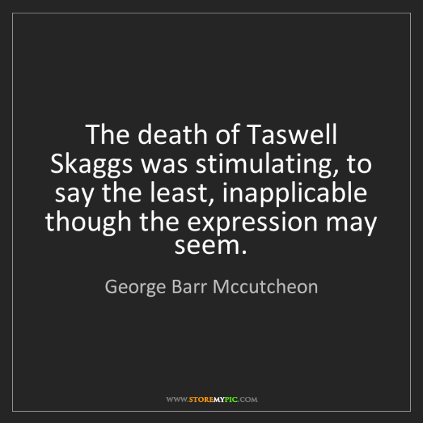 George Barr Mccutcheon: The death of Taswell Skaggs was stimulating, to say the...