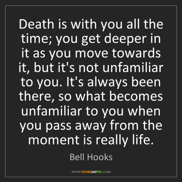 Bell Hooks: Death is with you all the time; you get deeper in it...