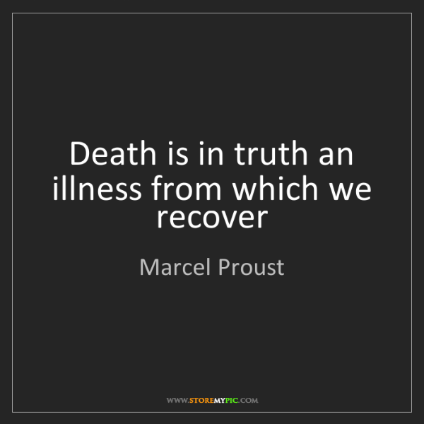 Marcel Proust: Death is in truth an illness from which we recover