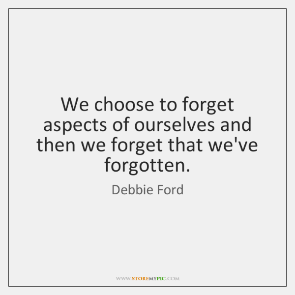 We choose to forget aspects of ourselves and then we forget that ...