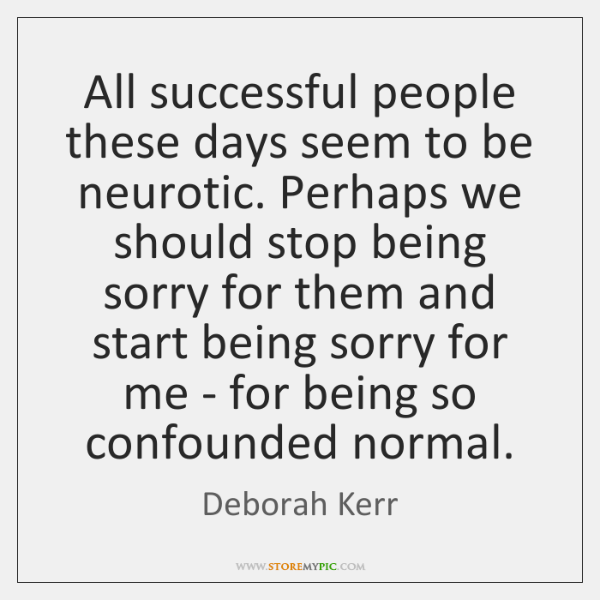 All successful people these days seem to be neurotic. Perhaps we should ...