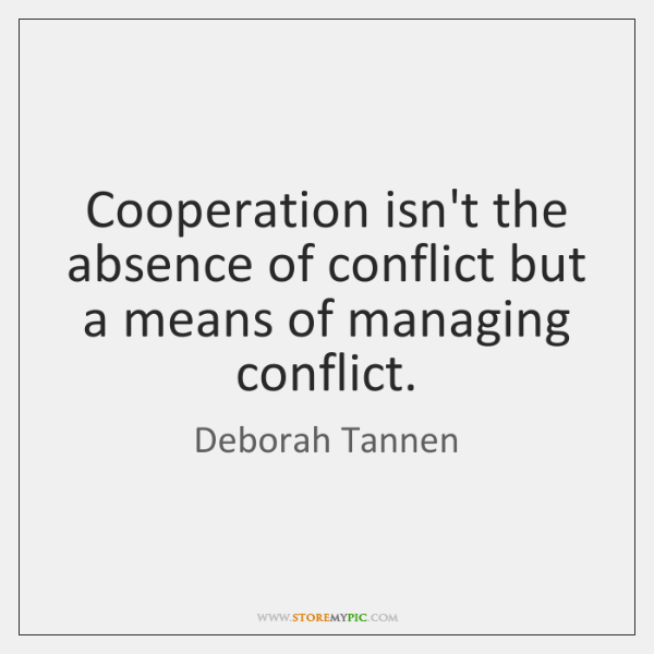 Cooperation isn't the absence of conflict but a means of managing conflict.