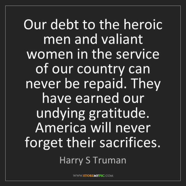 Harry S Truman: Our debt to the heroic men and valiant women in the service...