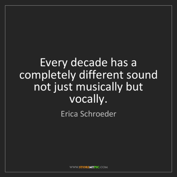 Erica Schroeder: Every decade has a completely different sound not just...