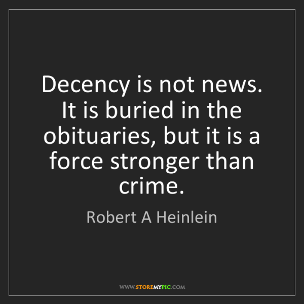 Robert A Heinlein: Decency is not news. It is buried in the obituaries,...