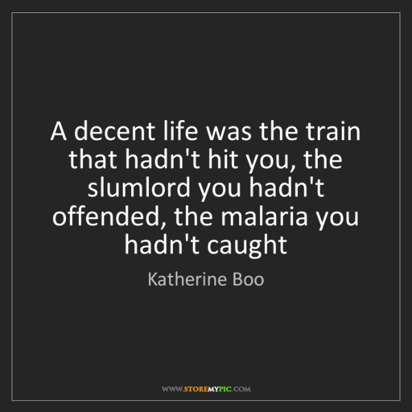 Katherine Boo: A decent life was the train that hadn't hit you, the...