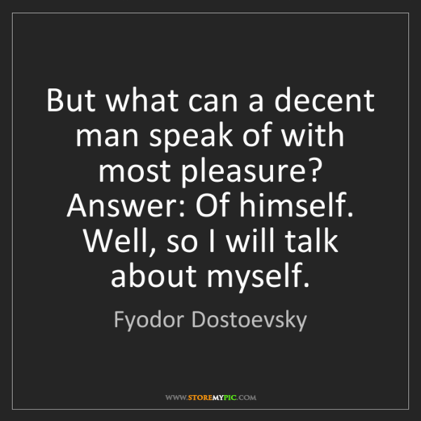 Fyodor Dostoevsky: But what can a decent man speak of with most pleasure?...