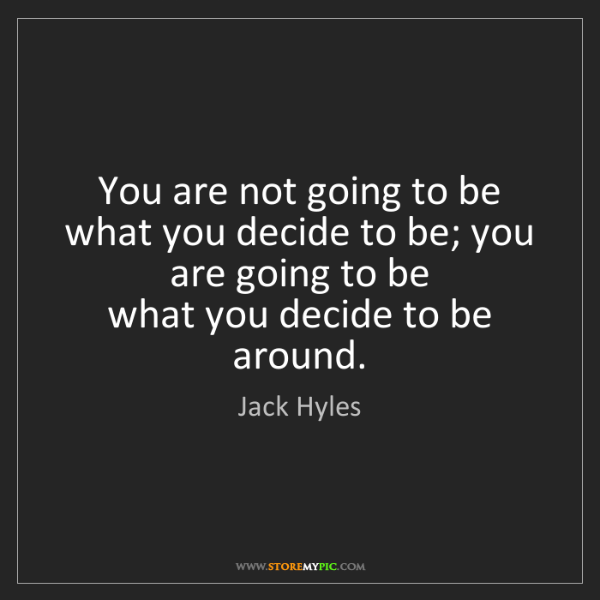 Jack Hyles: You are not going to be what you decide to be; you are...