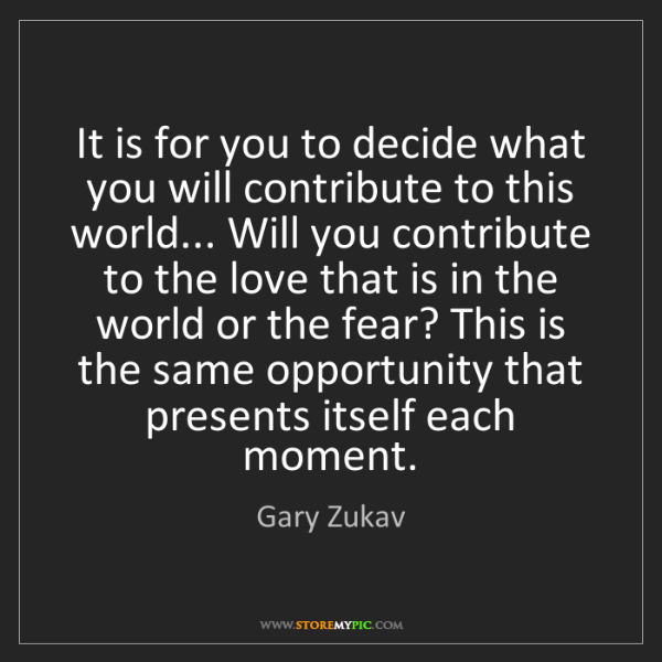 Gary Zukav: It is for you to decide what you will contribute to this...