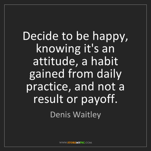 Denis Waitley: Decide to be happy, knowing it's an attitude, a habit...