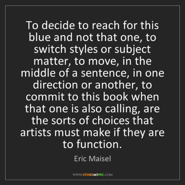 Eric Maisel: To decide to reach for this blue and not that one, to...