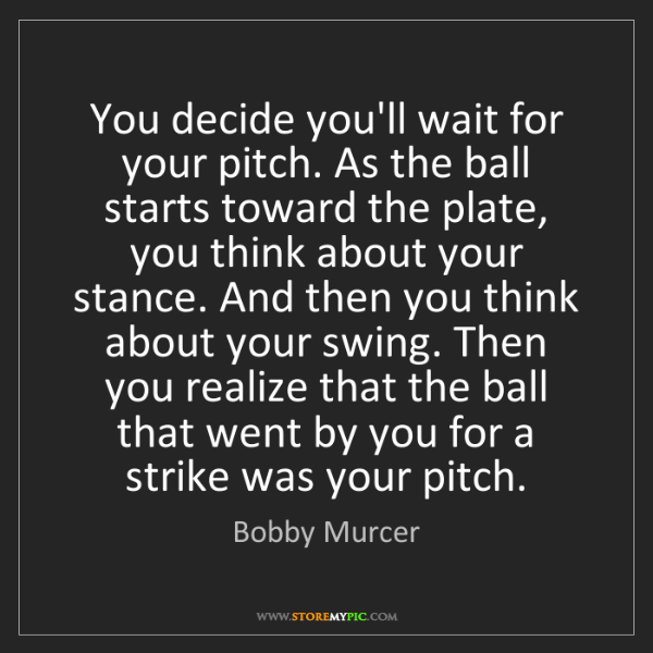 Bobby Murcer: You decide you'll wait for your pitch. As the ball starts...