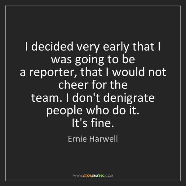 Ernie Harwell: I decided very early that I was going to be   a reporter,...