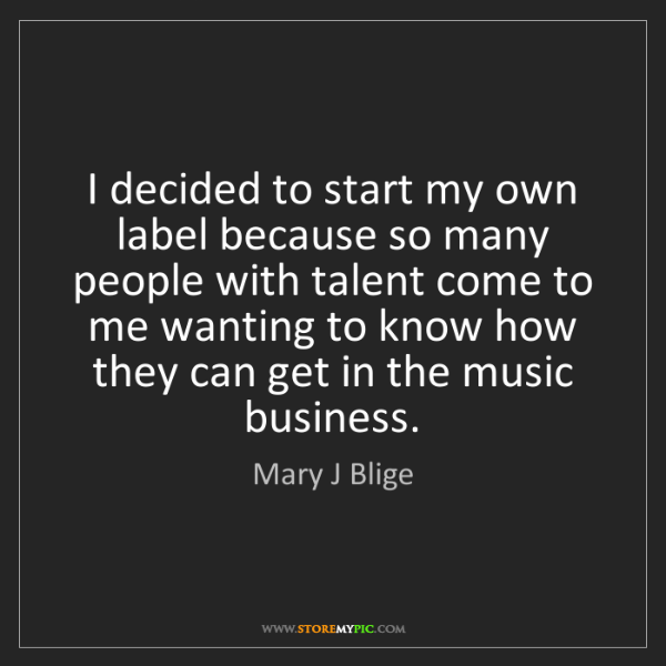 Mary J Blige: I decided to start my own label because so many people...
