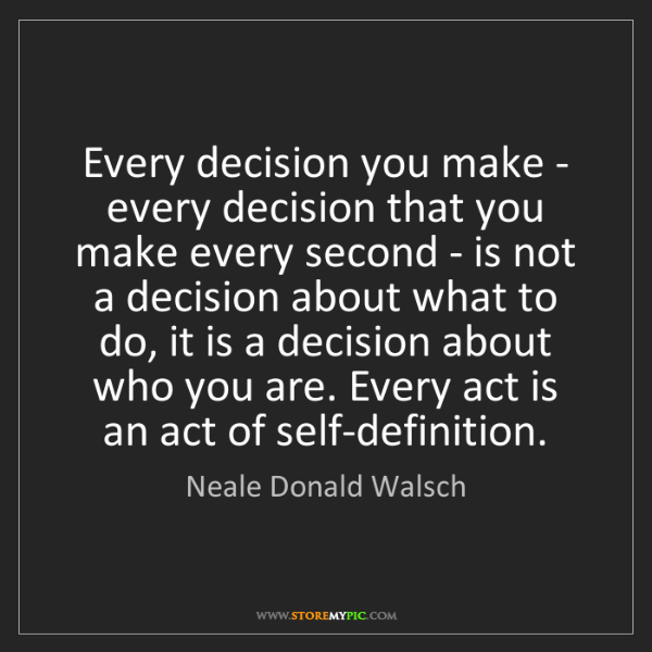 Neale Donald Walsch: Every decision you make - every decision that you make...
