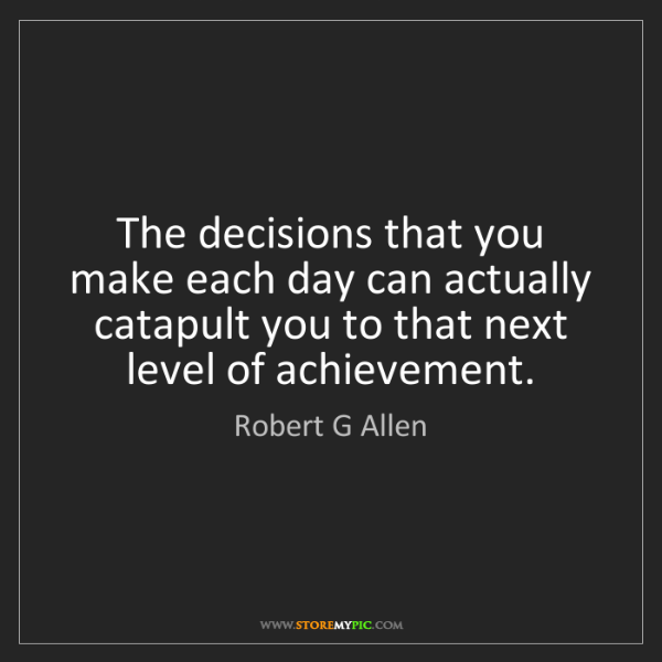 Robert G Allen: The decisions that you make each day can actually catapult...