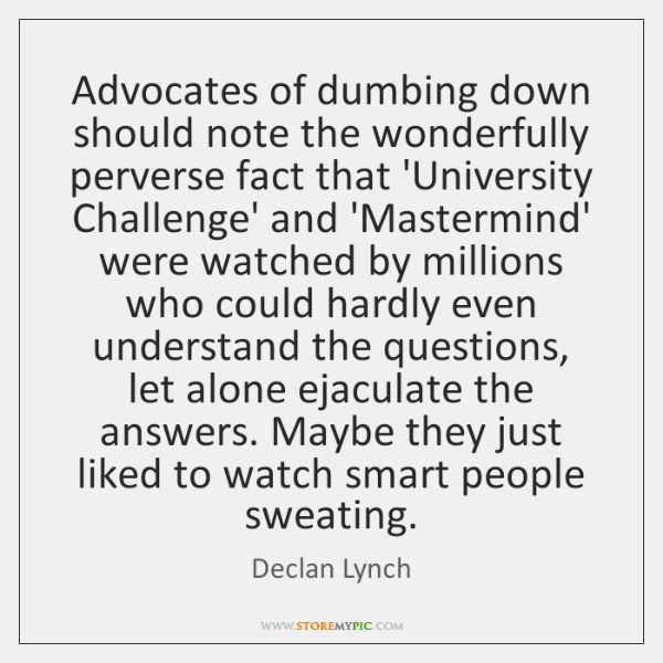 Advocates of dumbing down should note the wonderfully perverse fact that 'University ...