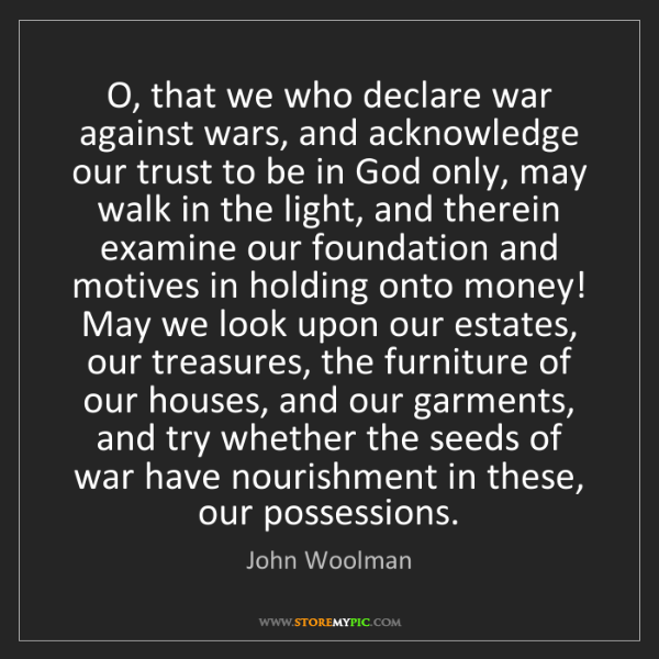 John Woolman: O, that we who declare war against wars, and acknowledge...