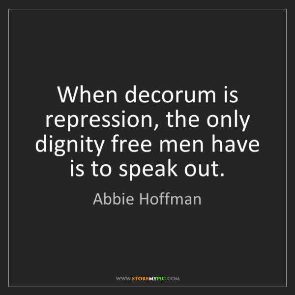 Abbie Hoffman: When decorum is repression, the only dignity free men...