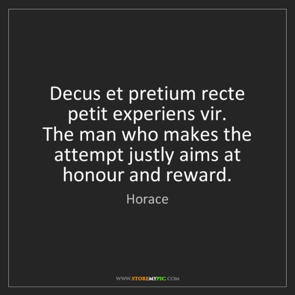Horace: Decus et pretium recte petit experiens vir.  The man...