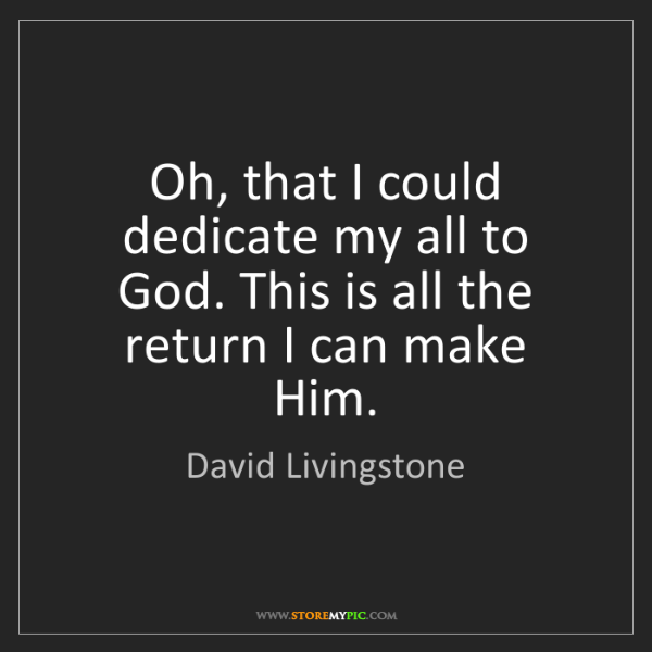 David Livingstone: Oh, that I could dedicate my all to God. This is all...