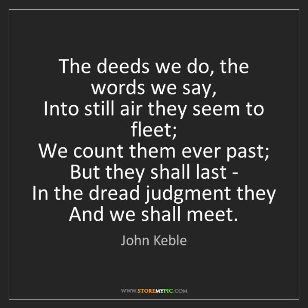 John Keble: The deeds we do, the words we say,   Into still air they...