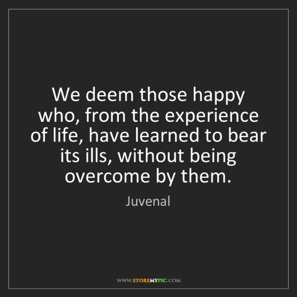 Juvenal: We deem those happy who, from the experience of life,...
