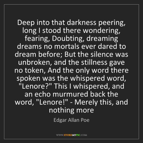 Edgar Allan Poe: Deep into that darkness peering, long I stood there wondering,...