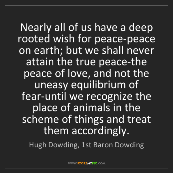 Hugh Dowding, 1st Baron Dowding: Nearly all of us have a deep rooted wish for peace-peace...