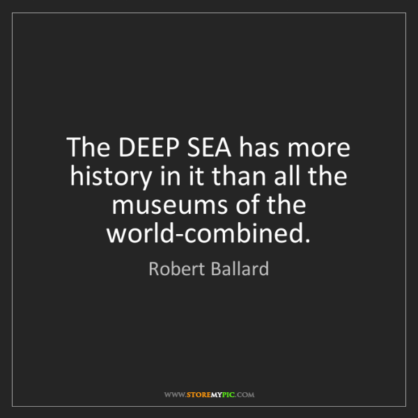 Robert Ballard: The DEEP SEA has more history in it than all the museums...