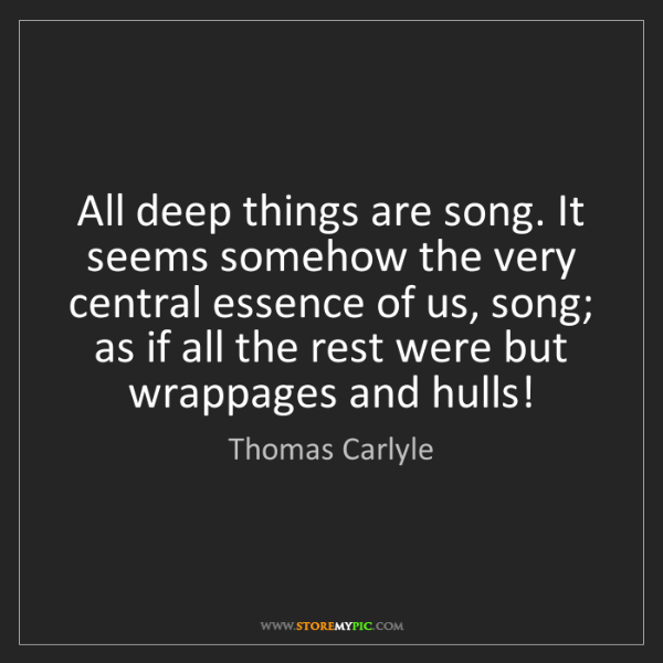 Thomas Carlyle: All deep things are song. It seems somehow the very central...