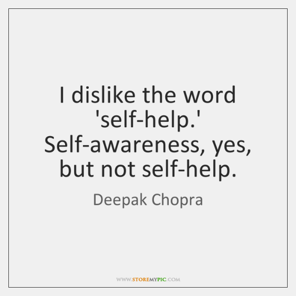 I dislike the word 'self-help.' Self-awareness, yes, but not self-help.