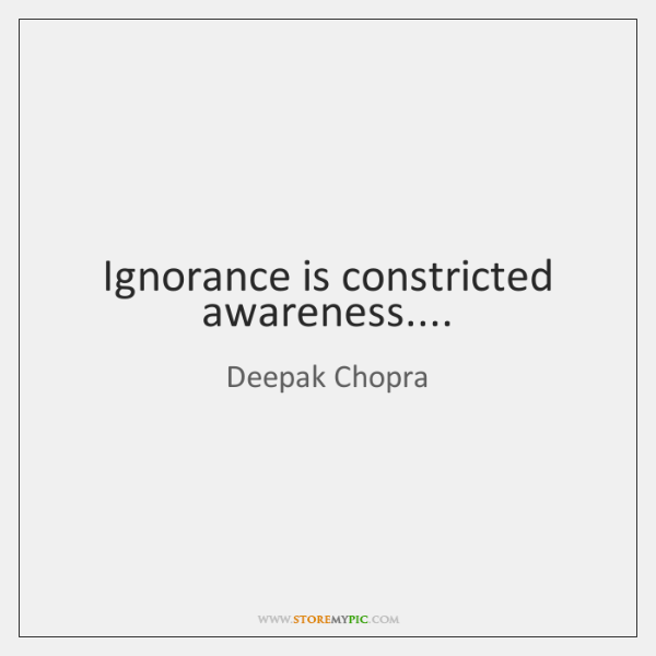Ignorance is constricted awareness....