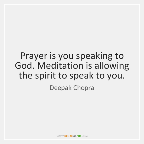 Prayer is you speaking to God. Meditation is allowing the spirit to ...