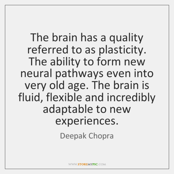 The brain has a quality referred to as plasticity. The ability to ...