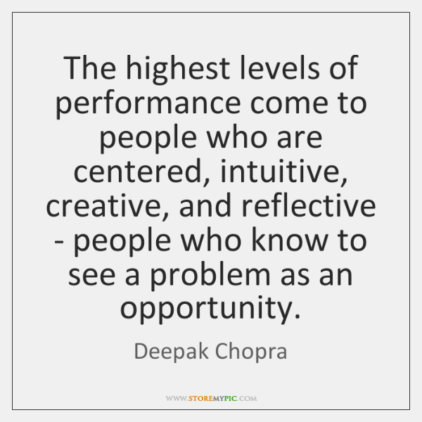 The highest levels of performance come to people who are centered, intuitive, ...