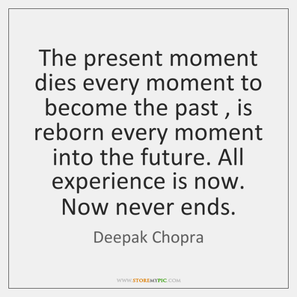 The present moment dies every moment to become the past , is reborn ...