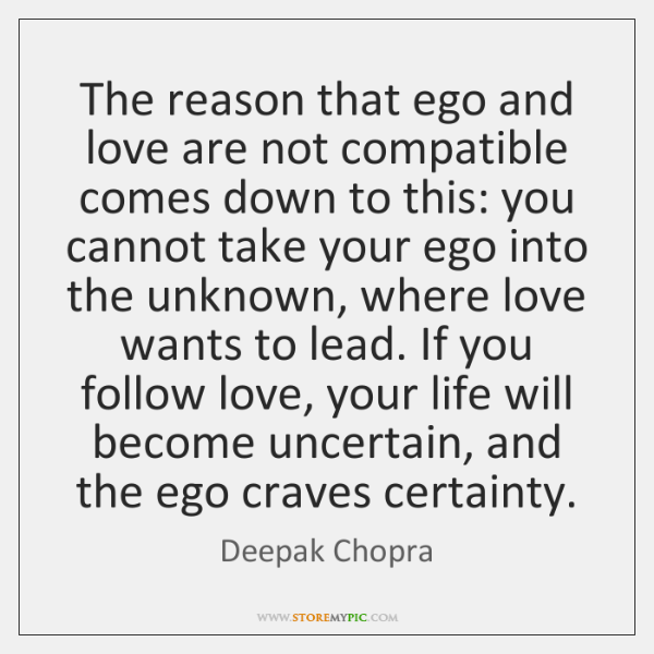 The reason that ego and love are not compatible comes down to ...