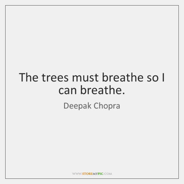 The trees must breathe so I can breathe.